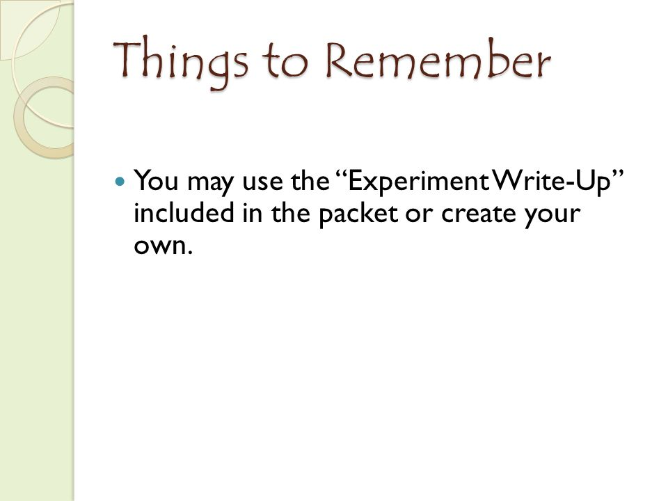 Things to Remember You may use the Experiment Write-Up included in the packet or create your own.