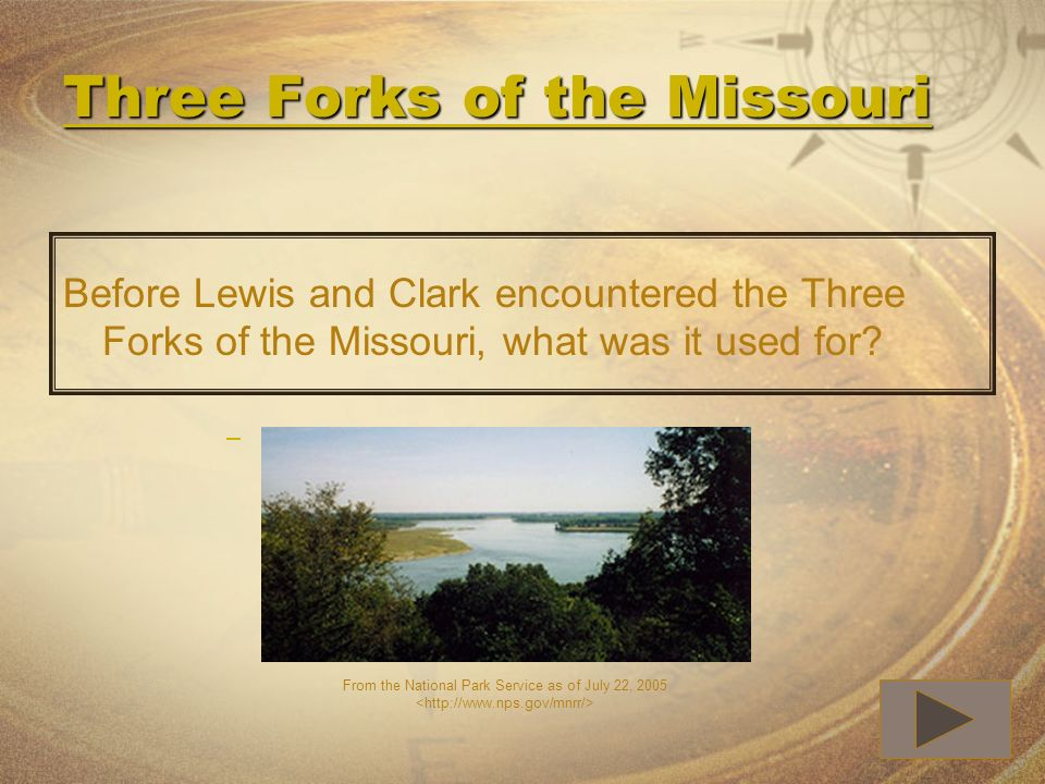 Three Forks of the Missouri Three Forks of the Missouri Before Lewis and Clark encountered the Three Forks of the Missouri, what was it used for? From