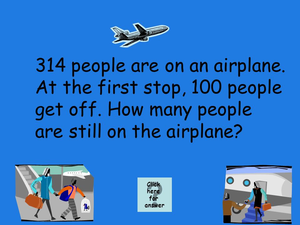 314 people are on an airplane. At the first stop, 100 people get off.