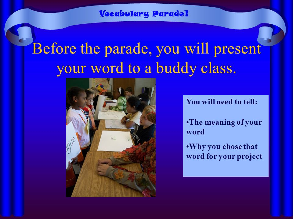 Before the parade, you will present your word to a buddy class. You will need to tell: The meaning of your word Why you chose that word for your proje