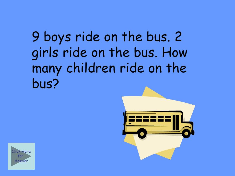 9 boys ride on the bus. 2 girls ride on the bus. How many children ride on the bus.