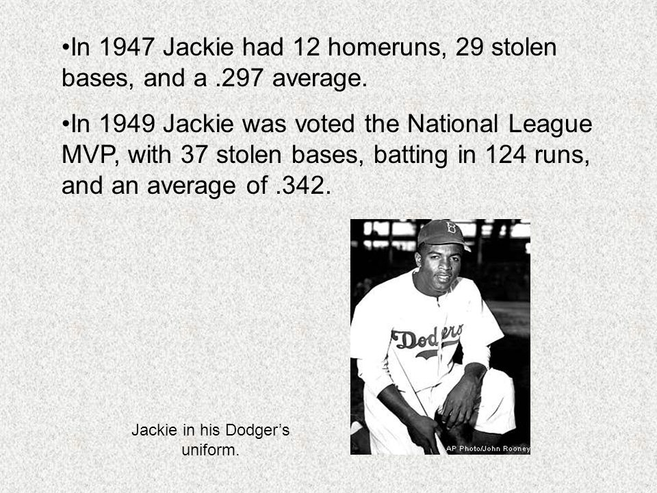 In 1947 Jackie had 12 homeruns, 29 stolen bases, and a.297 average. In 1949 Jackie was voted the National League MVP, with 37 stolen bases, batting in