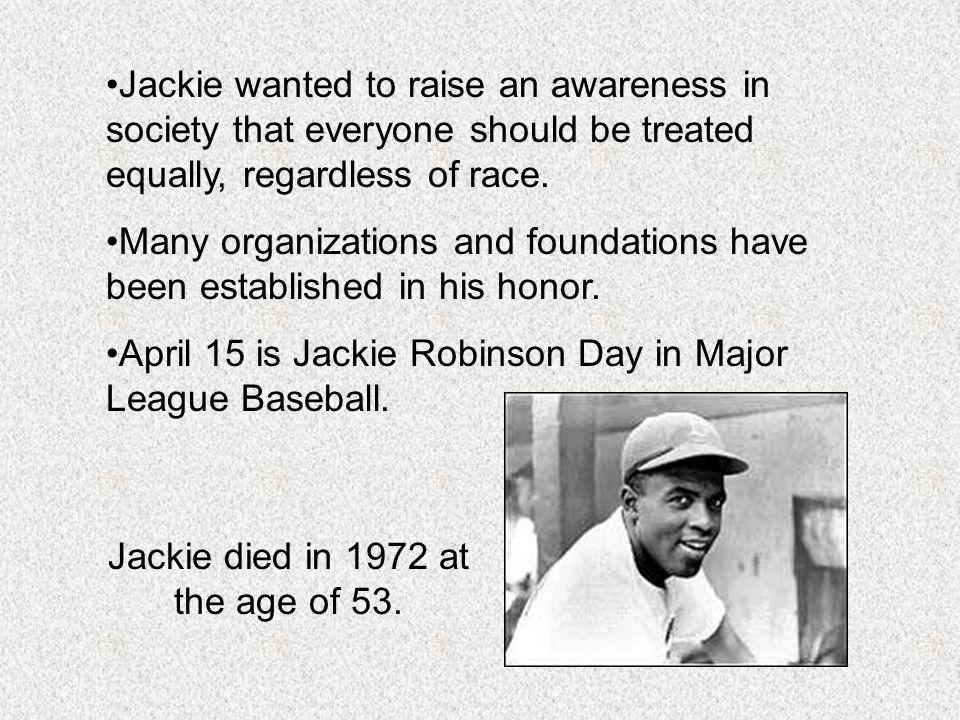 Jackie wanted to raise an awareness in society that everyone should be treated equally, regardless of race. Many organizations and foundations have be