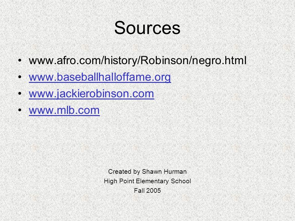 Sources www.afro.com/history/Robinson/negro.html www.baseballhalloffame.org www.jackierobinson.com www.mlb.com Created by Shawn Hurman High Point Elementary School Fall 2005