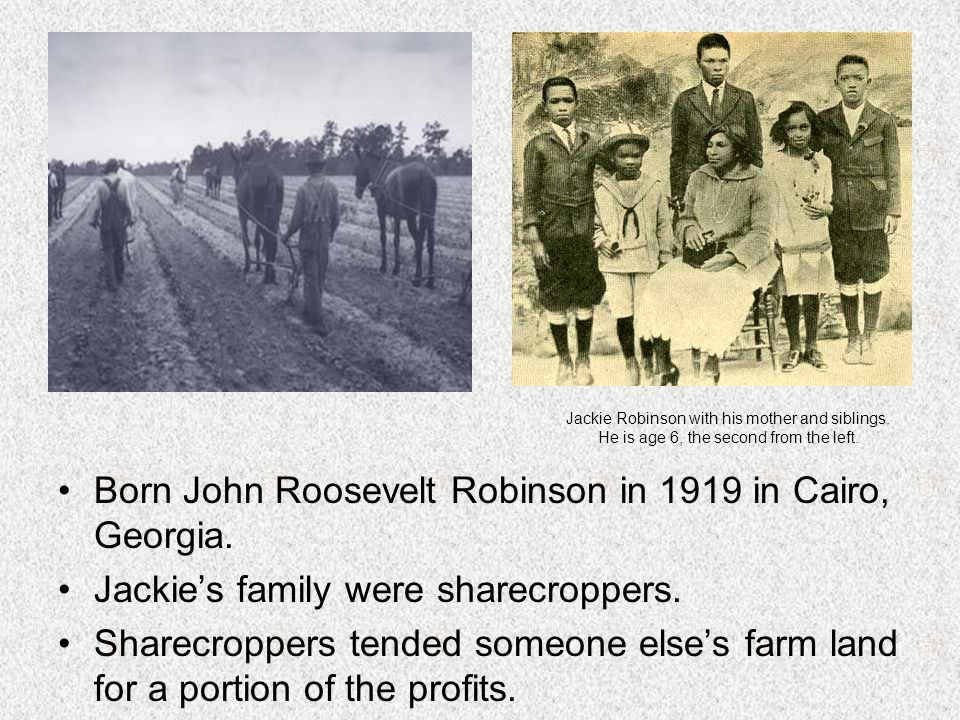 Born John Roosevelt Robinson in 1919 in Cairo, Georgia. Jackies family were sharecroppers. Sharecroppers tended someone elses farm land for a portion