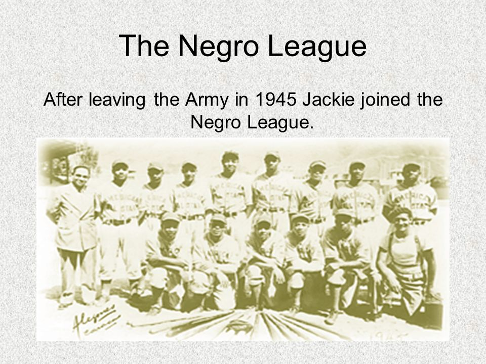 The Negro League After leaving the Army in 1945 Jackie joined the Negro League.