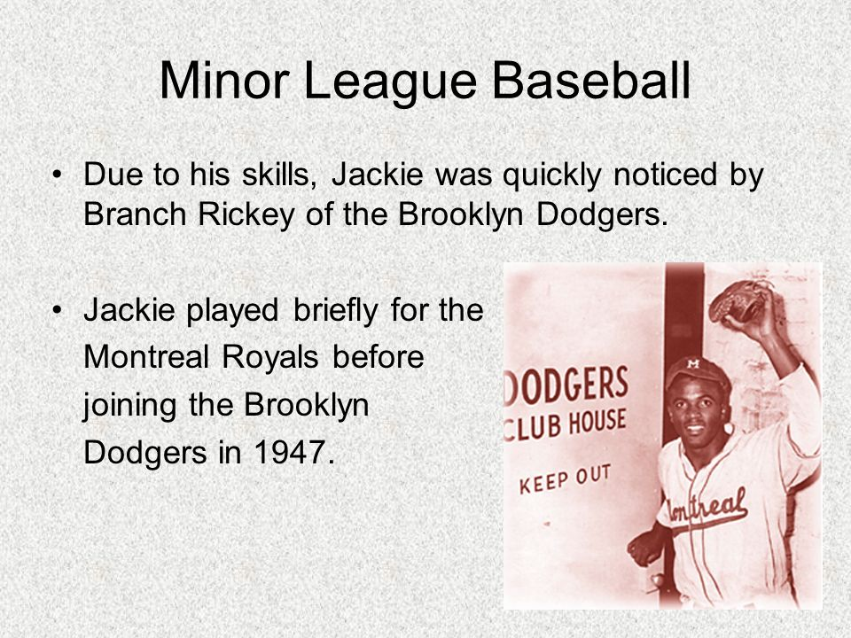 Minor League Baseball Due to his skills, Jackie was quickly noticed by Branch Rickey of the Brooklyn Dodgers.