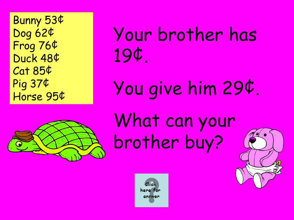 Bunny 53¢ Dog 62¢ Frog 76¢ Duck 48¢ Cat 85¢ Pig 37¢ Horse 95¢ Your brother has 19¢.