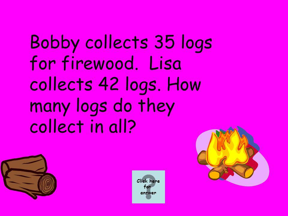 Bobby collects 35 logs for firewood. Lisa collects 42 logs. How many logs do they collect in all? Click here for answer