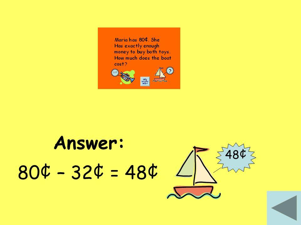 Answer: 48¢ 80¢ – 32¢ = 48¢