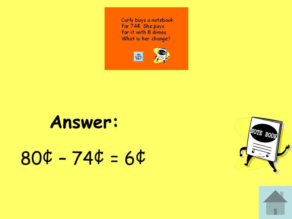 Answer: 80¢ – 74¢ = 6¢