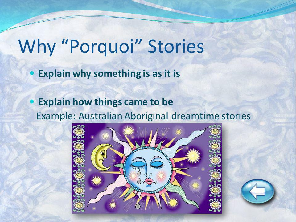Why Porquoi Stories Explain why something is as it is Explain how things came to be Example: Australian Aboriginal dreamtime stories