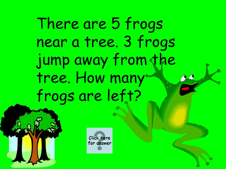 There are 5 frogs near a tree. 3 frogs jump away from the tree.