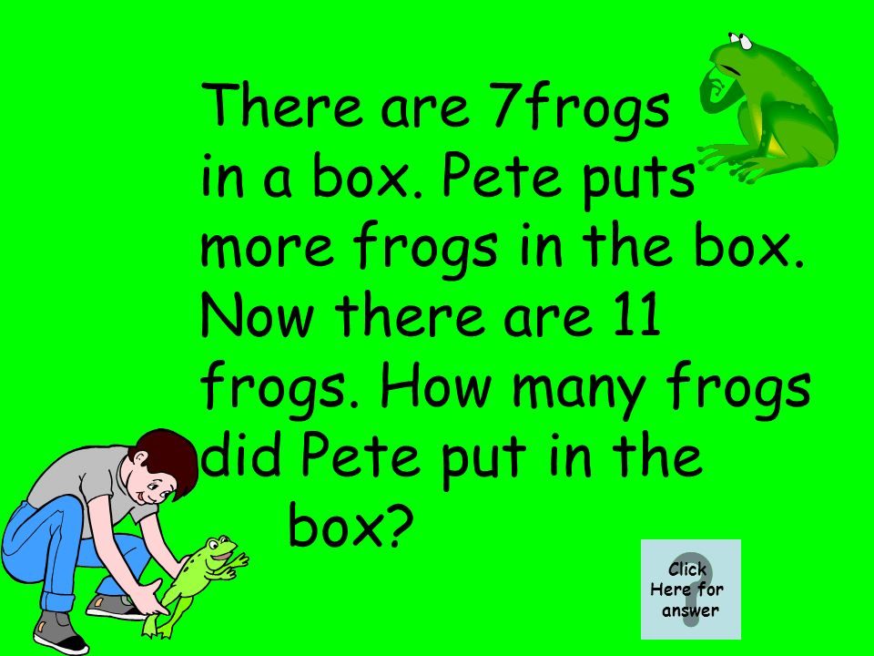 There are 7frogs in a box. Pete puts more frogs in the box.
