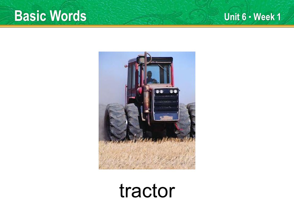 Unit 6 Week 1 tractor Basic Words