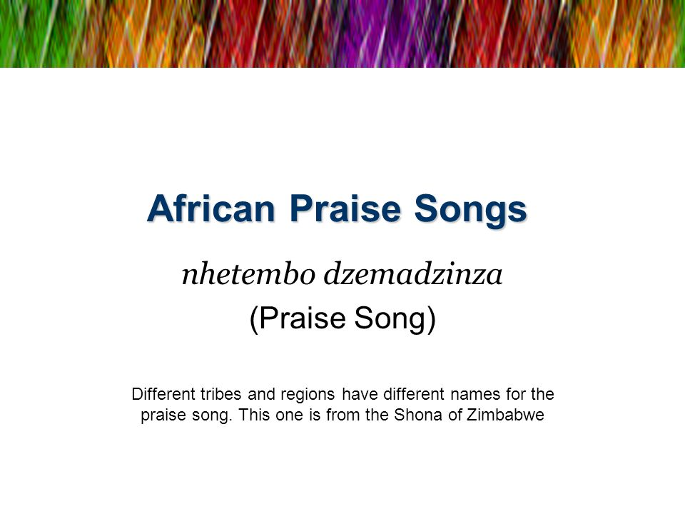 African Praise Songs nhetembo dzemadzinza (Praise Song) Different tribes and regions have different names for the praise song. This one is from the Sh