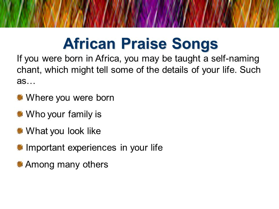 African Praise Songs If you were born in Africa, you may be taught a self-naming chant, which might tell some of the details of your life. Such as… Wh