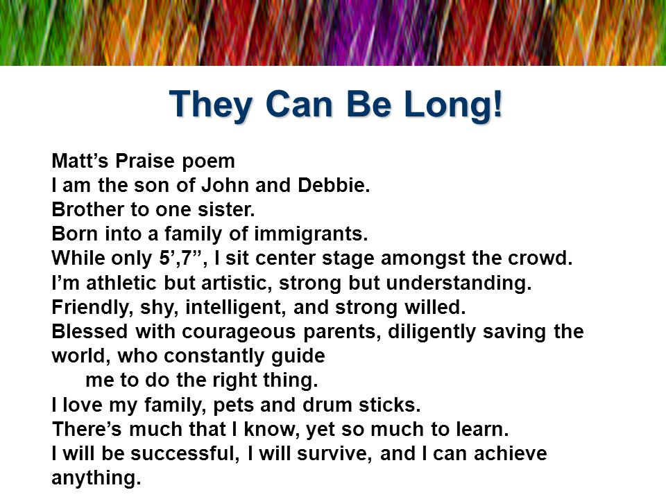 They Can Be Long! Matts Praise poem I am the son of John and Debbie. Brother to one sister. Born into a family of immigrants. While only 5,7, I sit ce