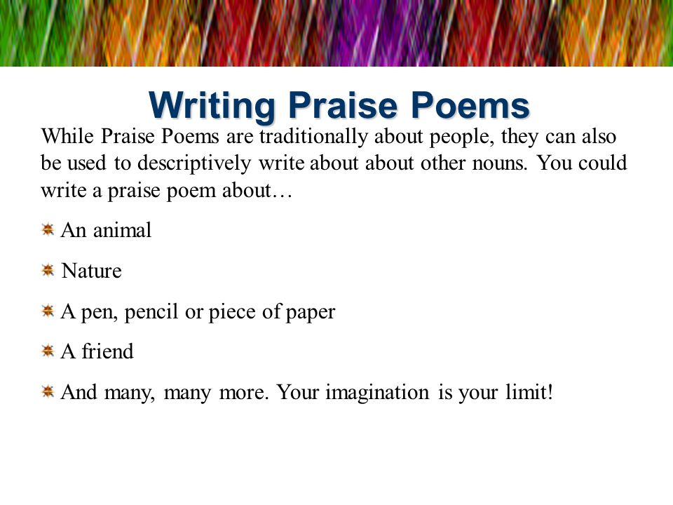 Writing Praise Poems While Praise Poems are traditionally about people, they can also be used to descriptively write about about other nouns. You coul