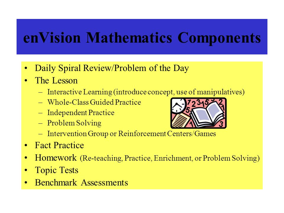enVision Mathematics Components Daily Spiral Review/Problem of the Day The Lesson –Interactive Learning (introduce concept, use of manipulatives) –Who
