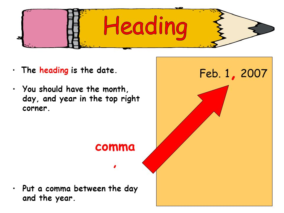 Feb. 1, 2007 The heading is the date. comma, Put a comma between the day and the year. You should have the month, day, and year in the top right corne