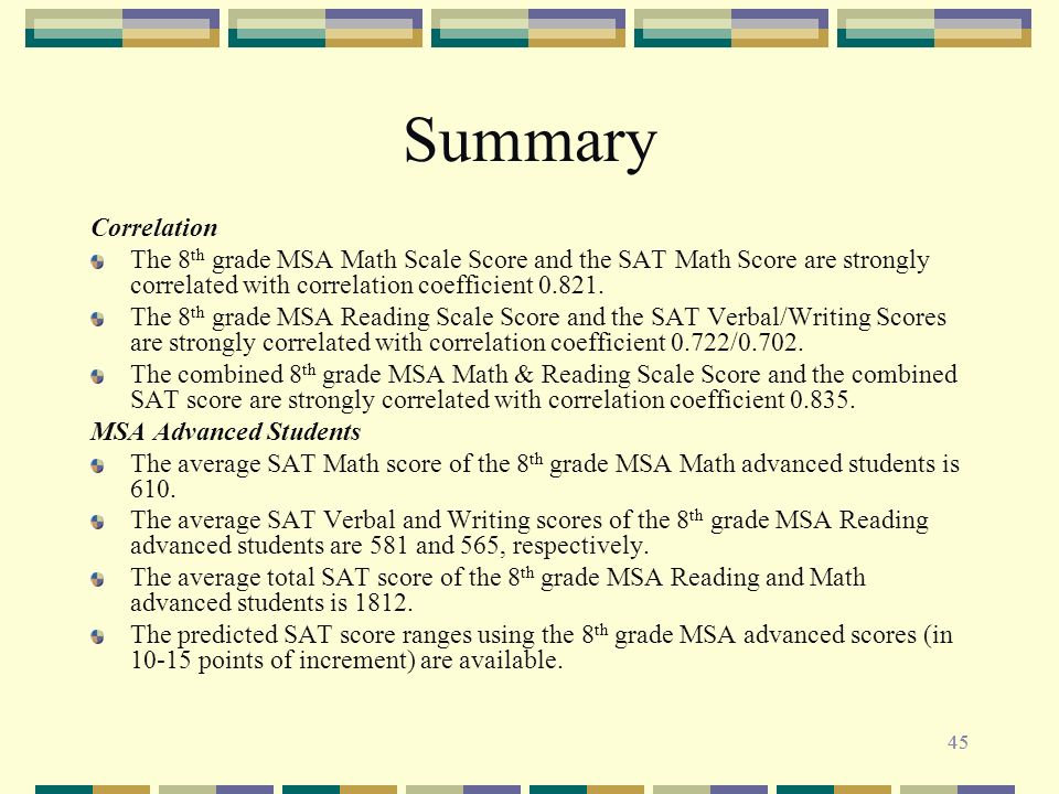 45 Summary Correlation The 8 th grade MSA Math Scale Score and the SAT Math Score are strongly correlated with correlation coefficient 0.821.