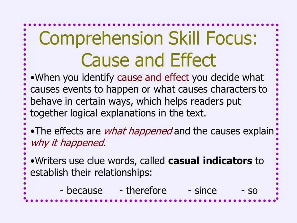 Comprehension Skill Focus: Cause and Effect When you identify cause and effect you decide what causes events to happen or what causes characters to be
