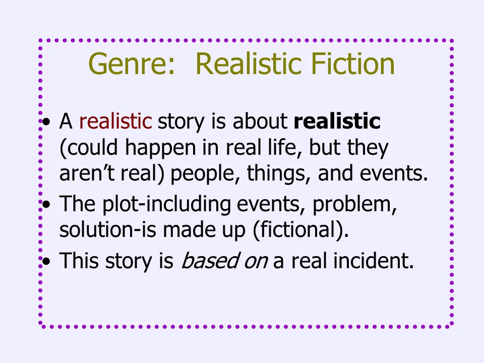 Genre: Realistic Fiction A realistic story is about realistic (could happen in real life, but they arent real) people, things, and events. The plot-in