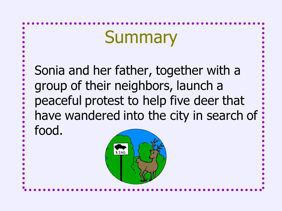 Summary Sonia and her father, together with a group of their neighbors, launch a peaceful protest to help five deer that have wandered into the city i