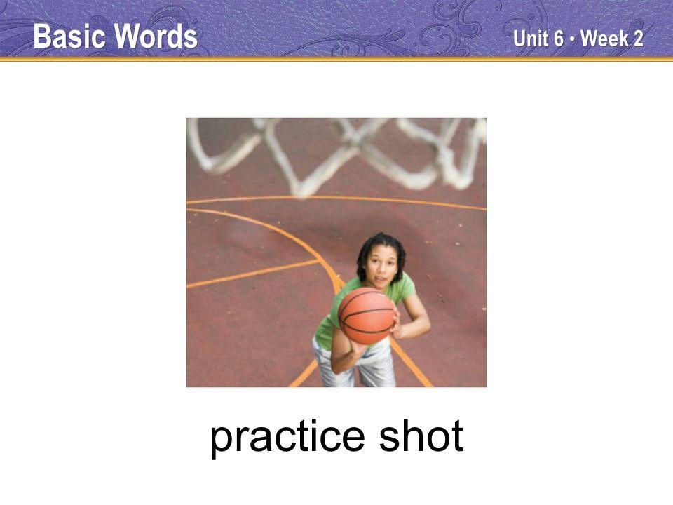 Unit 6 Week 2 practice shot Basic Words