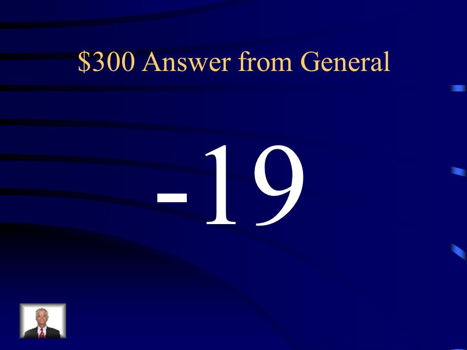 $300 Question from General What is the opposite of 19?