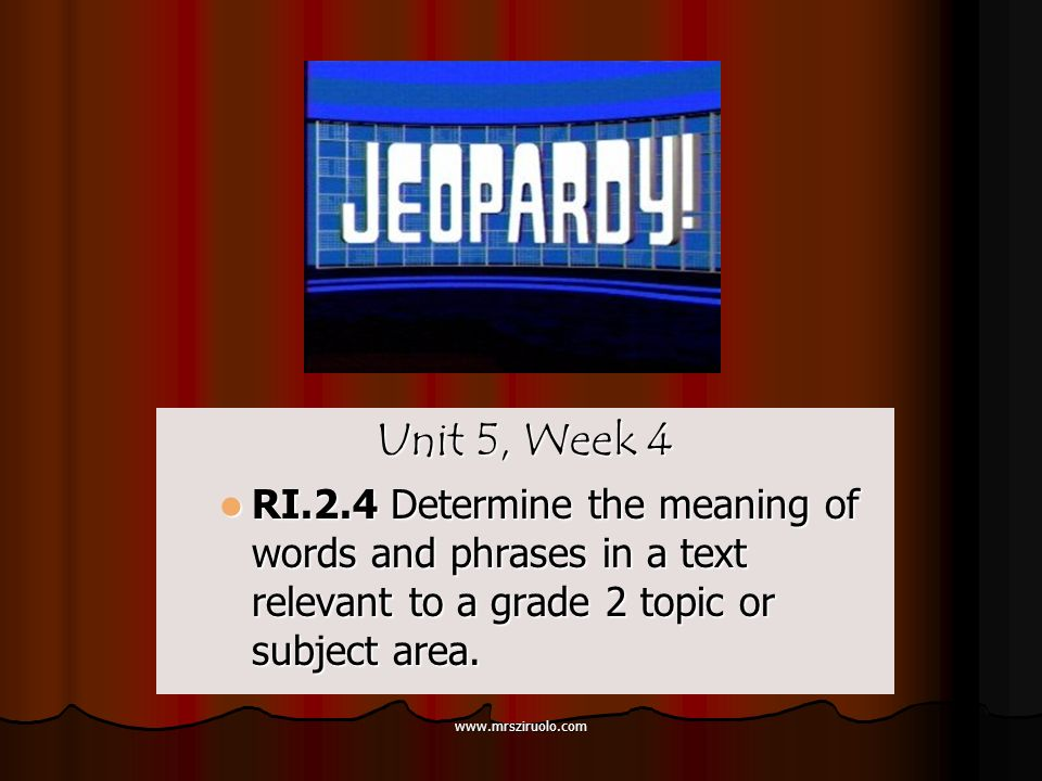 www.mrsziruolo.com Unit 5, Week 4 RI.2.4 Determine the meaning of words and phrases in a text relevant to a grade 2 topic or subject area.