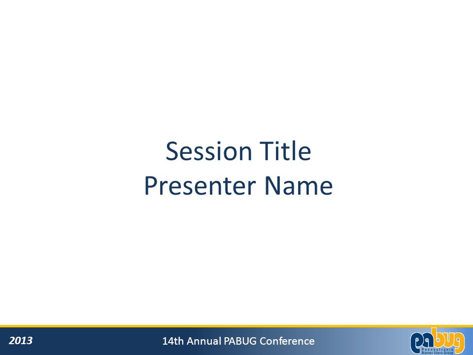 2013 14th Annual PABUG Conference General Announcements: Please turn off all cell phones/pagers If you must leave the session early, please do so as discreetly as possible Please avoid side conversations during the session Questions will be answered …..