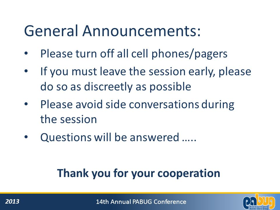 th Annual PABUG Conference General Announcements: Please turn off all cell phones/pagers If you must leave the session early, please do so as discreetly as possible Please avoid side conversations during the session Questions will be answered …..
