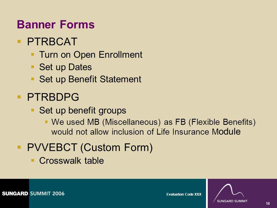 Evaluation Code XXX 14 Banner Forms PTRBCAT Turn on Open Enrollment Set up Dates Set up Benefit Statement PTRBDPG Set up benefit groups We used MB (Mi