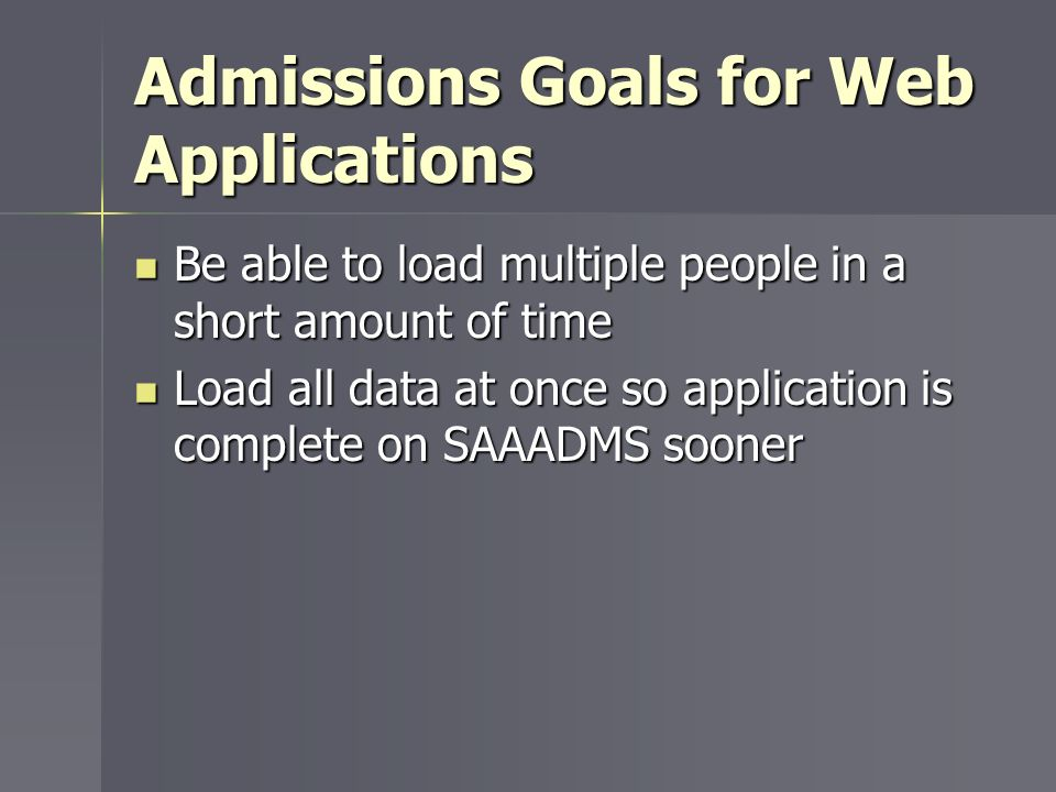 Admissions Goals for Web Applications Be able to load multiple people in a short amount of time Be able to load multiple people in a short amount of t