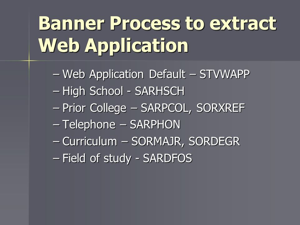 Banner Process to extract Web Application –Web Application Default – STVWAPP –High School - SARHSCH –Prior College – SARPCOL, SORXREF –Telephone – SAR