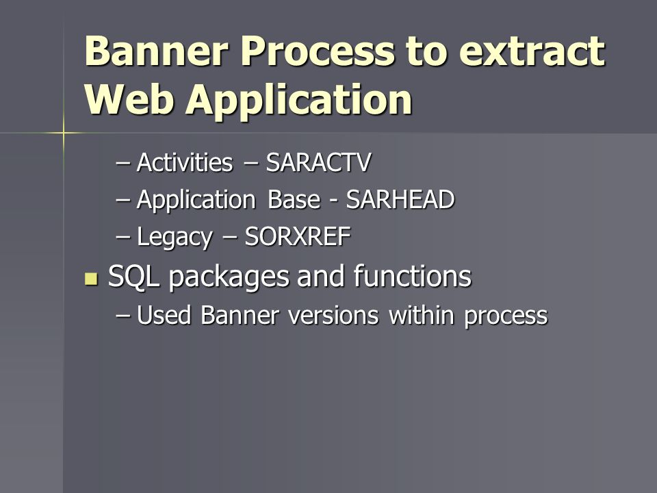 Banner Process to extract Web Application –Activities – SARACTV –Application Base - SARHEAD –Legacy – SORXREF SQL packages and functions SQL packages