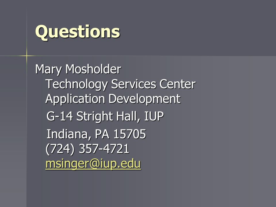 Questions Mary Mosholder Technology Services Center Application Development G-14 Stright Hall, IUP G-14 Stright Hall, IUP Indiana, PA 15705 (724) 357-
