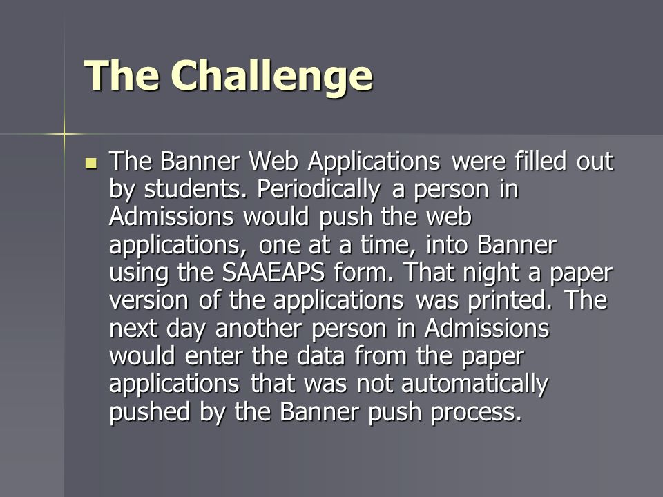 The Challenge The Banner Web Applications were filled out by students. Periodically a person in Admissions would push the web applications, one at a t