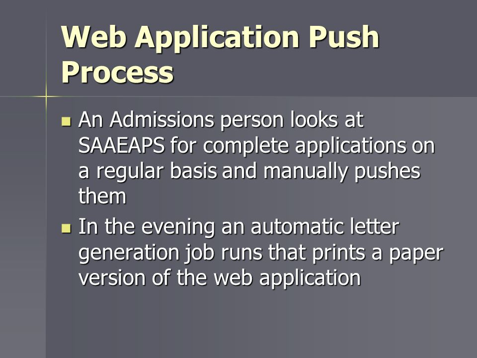 Web Application Push Process An Admissions person looks at SAAEAPS for complete applications on a regular basis and manually pushes them An Admissions