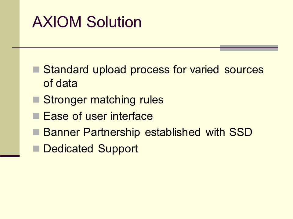 AXIOM Solution Standard upload process for varied sources of data Stronger matching rules Ease of user interface Banner Partnership established with S