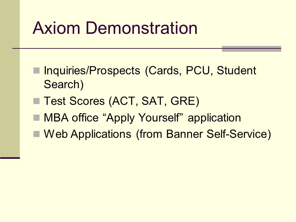 Axiom Demonstration Inquiries/Prospects (Cards, PCU, Student Search) Test Scores (ACT, SAT, GRE) MBA office Apply Yourself application Web Application