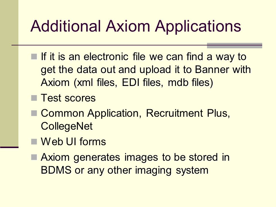 Additional Axiom Applications If it is an electronic file we can find a way to get the data out and upload it to Banner with Axiom (xml files, EDI fil