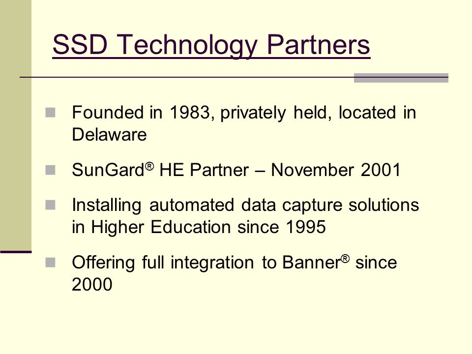 SSD Technology Partners Founded in 1983, privately held, located in Delaware SunGard ® HE Partner – November 2001 Installing automated data capture so