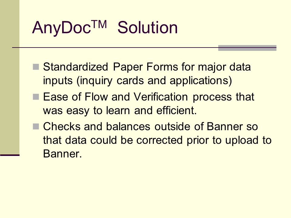 AnyDoc TM Solution Standardized Paper Forms for major data inputs (inquiry cards and applications) Ease of Flow and Verification process that was easy