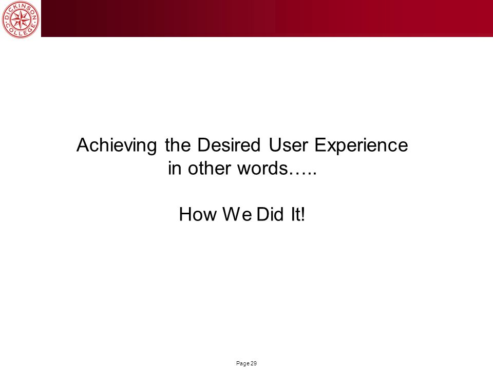 Page 29 Achieving the Desired User Experience in other words….. How We Did It!