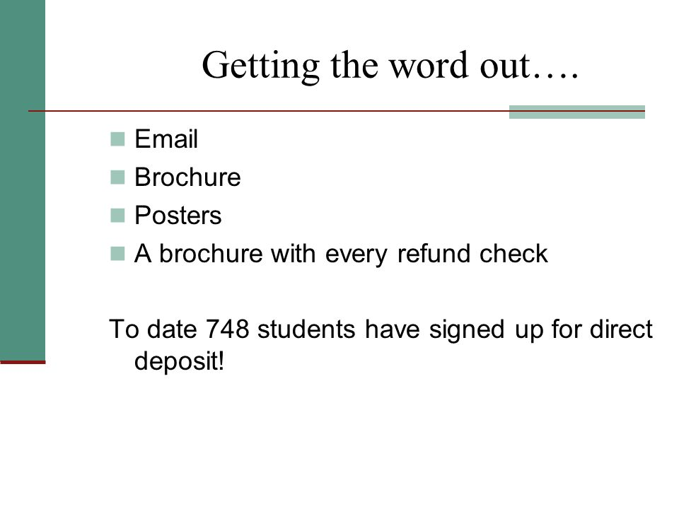 Getting the word out…. Email Brochure Posters A brochure with every refund check To date 748 students have signed up for direct deposit!