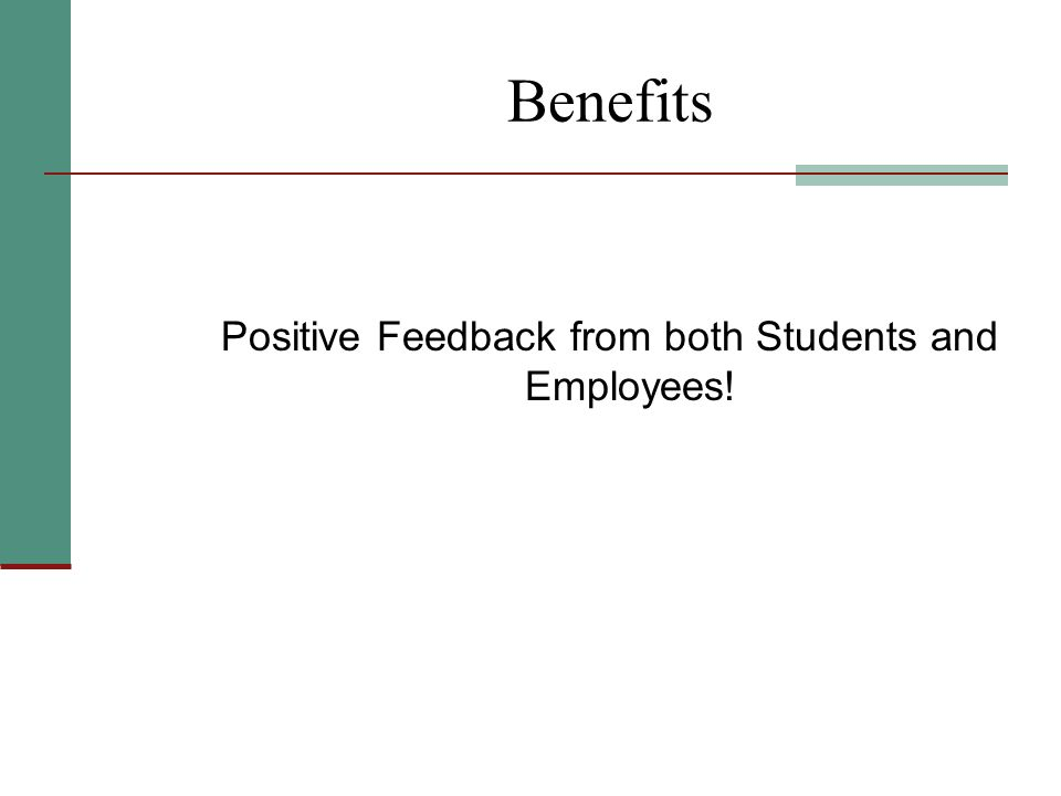 Benefits Positive Feedback from both Students and Employees!