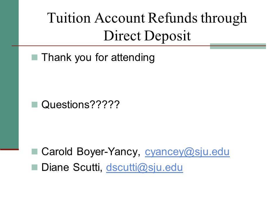 Tuition Account Refunds through Direct Deposit Thank you for attending Questions????? Carold Boyer-Yancy, cyancey@sju.educyancey@sju.edu Diane Scutti,